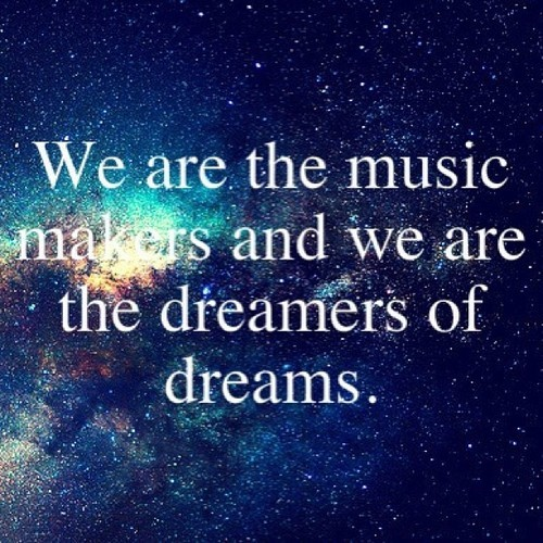 We are the Music makers and We are the dreamers of dreams ~ Dreaming Quote