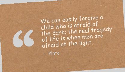We Can Easily Forgive a Child Who Is Afraid of the Dark the real tragedy of life Is When Men Are afraid of the light ~ Fear Quote