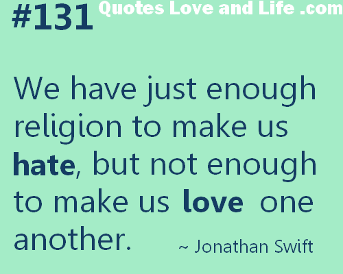 We have Just Enough religion to make us hate,but not enough to make us Love one another ~ Faith Quote