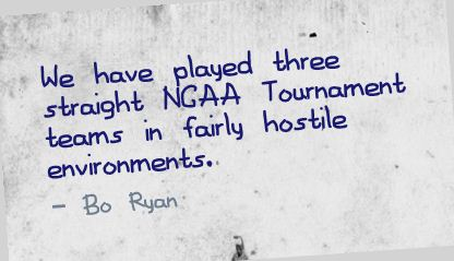 We have played three straight NGAA Tournament teams in fairly hostile Environments ~ Environment Quote