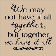 We May Not Have It All together,but together We have It all ~ Family Quote