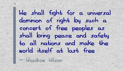 We Shall Fight for a Universal dominion of right by such a concert of free peoples ~ Freedom Quote