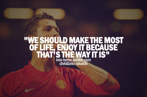 """We Should Make The Most of Life,Enjoy It Because That's The Way It Is"" ~ Football Quote"