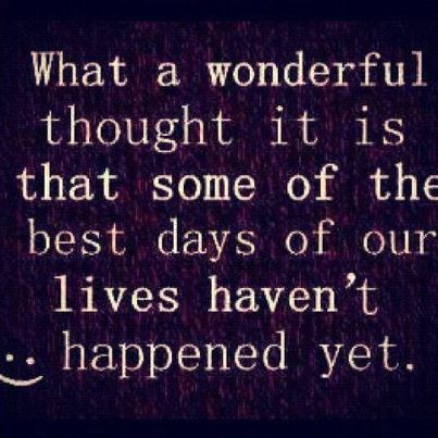 What a Wonderful thought It Is that some of the best days of Our Lives Haven't Happened Yet ~ Beauty Quote