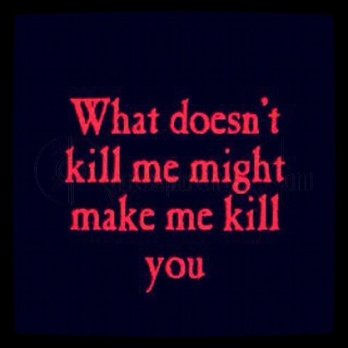 What Doesnt Kill Me Might Make me Kill you ~ Anger Quote ...
