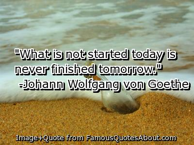 """""""What Is Not Started Today Is Never Finished Tomorrow"""" ~ Dreaming Quote"""