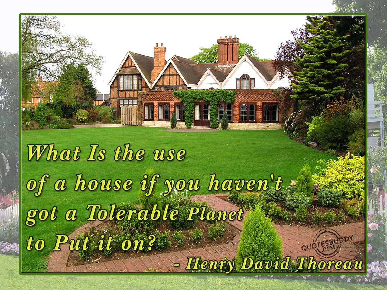 What Is the Use of a House If You Haven't Got a Tolerable Planet to Put It On ! ~ Earth Quote