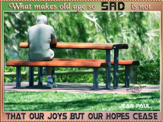 What makes old age so sad is not that our joys but our hopes cease