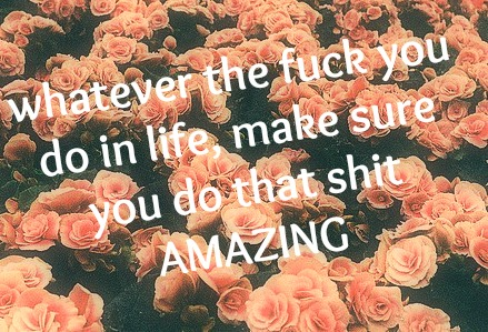 Whatever the Fuck you do in life make sure you do that shit Amazing ~ Flowers Quote