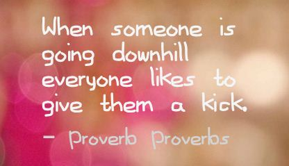 When Someone Is Going Downhill Everyone Likes to Give them a Kick ~ Failure Quote