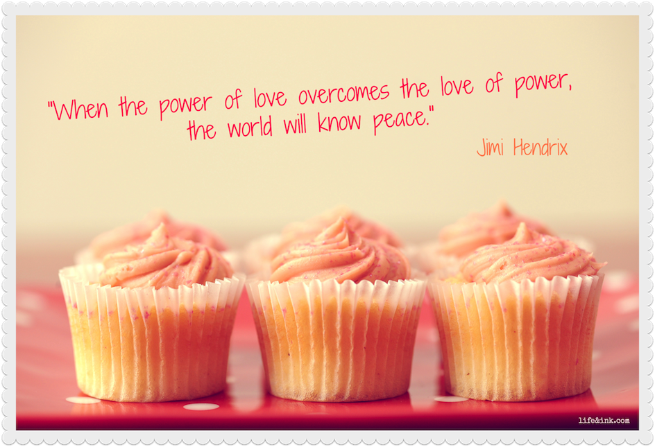 """When the Power of Love Overcomes the love of Power,the World will know Peace"