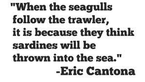 """When the Seagulls follow the trawler,It is because they think sardines will be thrown into the sea"" ~ Football Quote"
