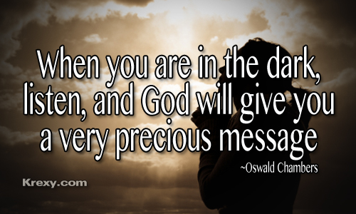 When You are in the dark,listen,and God will give you a very precious message ~ Faith Quote