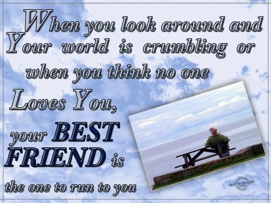 When you look around and your world is crumbling or when you think no one loves you, your best friend is the one to run to you ~ Best Friend Quote