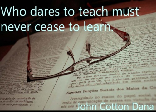 Who dares to teach must never cease to learn ~ Education  Quote