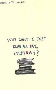 Why Can't I just Read all day,Everyday! ~ Books Quote