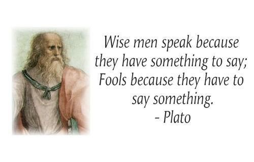 Wise men speak because they have something to say,Fools because they have to say something ~ Fools Quote