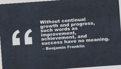 Without Continual Growth and Progress,Such Words as Improvement,Avhievement and Success have No Meaning