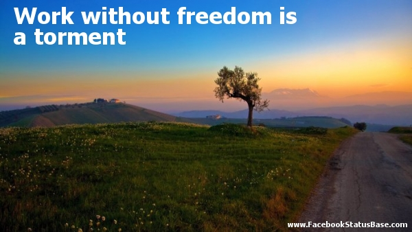 Work Without Freedom Is a Torment ~ Freedom Quote