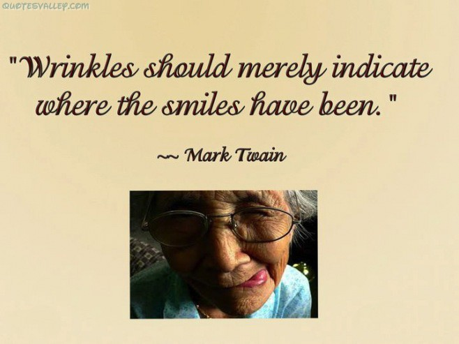 """Wrinkles Should Merely Indicate hen the Smile Have been"