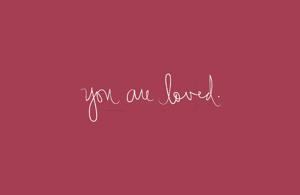 You are Loved ~ Advice Quote