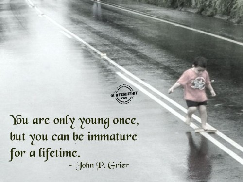 You are only young once, but you can be immature for a lifetime ~ Birthday Quote