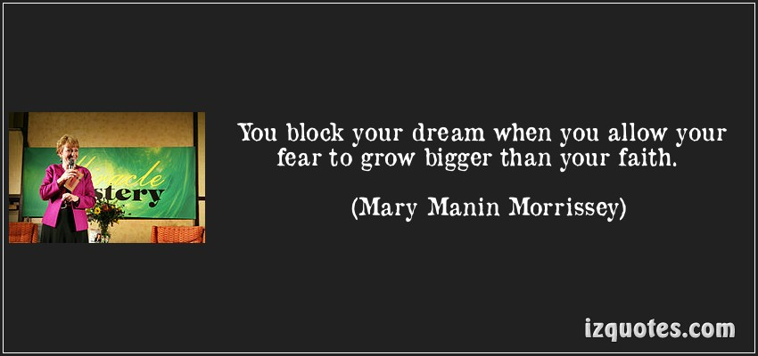 You block your dream when you allow your fear to grow bigger than your faith ~  Fear  Quote