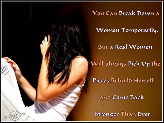 You can break down a women temporarily, but a real women will always pick up the pieces ~ Break Up Quote