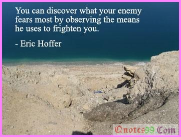 You can discover what your enemy fears most by observing the means he uses to frighten you ~ Fear Quote