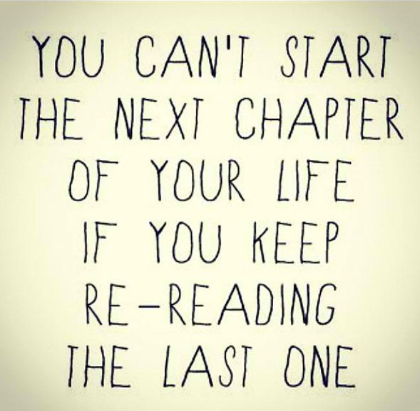 You Can't Start The NExt Chapter of Your Life If You Keep Re-Reading The Last One ~ Break Up Quote