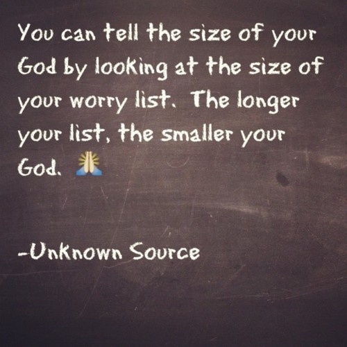 You Can tell the size of your God by looking at the size of your worry list ~ Faith Quote
