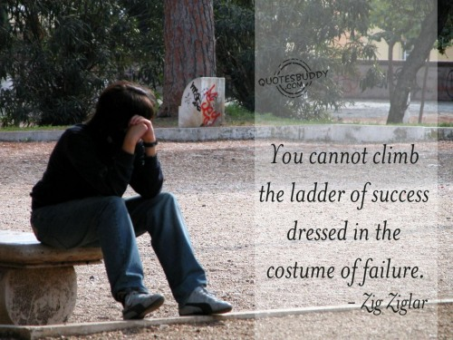 You cannot climb the ladder of success dressed in the costume of failure ~ Failure Quote
