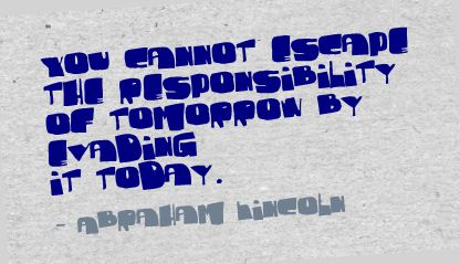 You Cannot Escape The Responsbility of Tomorrow by Evening It Today