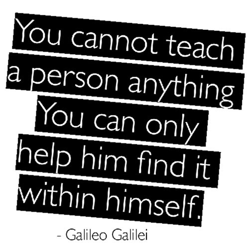 You Cannot teach a person anything You Can Only Help Him Find It Within Himself ~ Education Quote