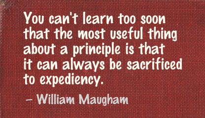 You Can't learn too soon that the most useful thing about a principle is that It can always be Sacrificed to expediency