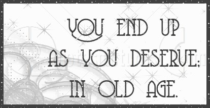 You end up as you Deserve in Old Age ~ Age Quote