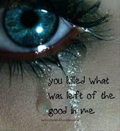 You Killed what was left of the good in me ~ Break Up Quote
