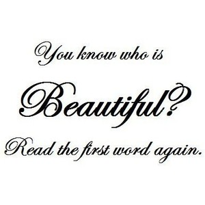 You Know Who Is Beautiful.! Read The First Word Again ~ Beauty Quote