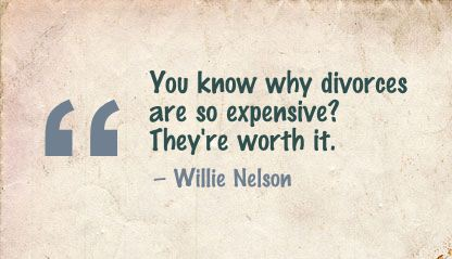 You Know why divorces are so expensive! they're worth it ~ Break Up Quote