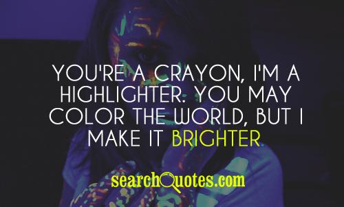You May Color The World,But I Make It Brighter