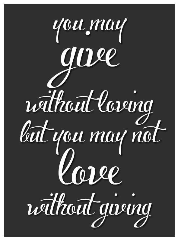You MAy Give Without Loving but You May Not Love Without Giving ~ Being In Love Quote