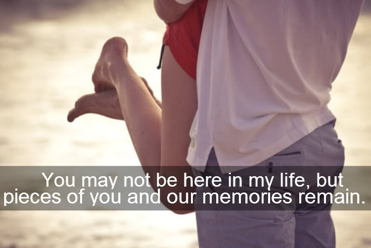 You May Not Be Here In My Life,but pieces of you and our memories remain ~ Break Up Quote