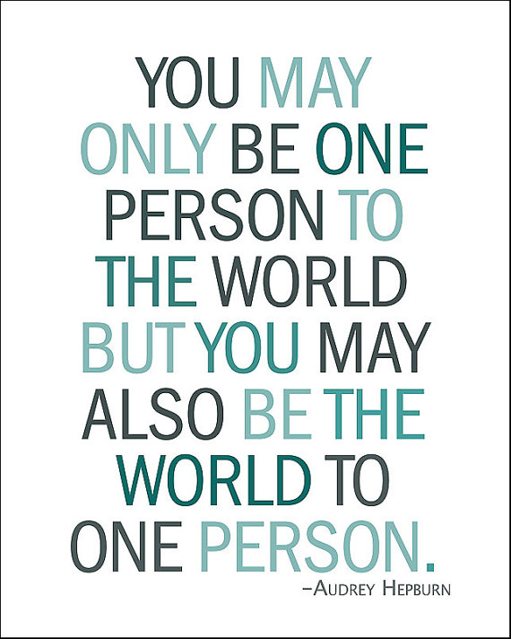You May Only Be One Person To The World But You May Also BE The World to One Person ~ Art Quote