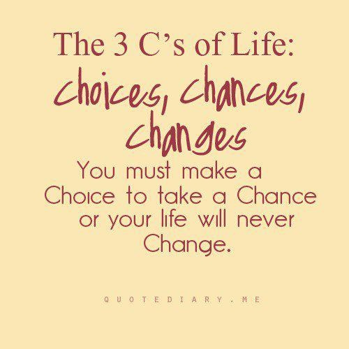 You Must Make a Choice to take a chance or your life will never change ~ Art Quote