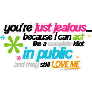 You're Just Jealous because I can act like a complete idiot in Public and they still Love Me ~ Confidence Quote