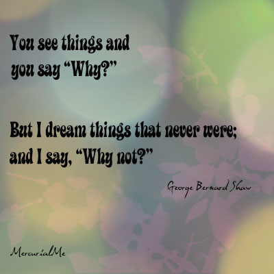 "You See Things and You Say ""Why""! But i Dream Things that Never were and I Say ""Wahy Not"""