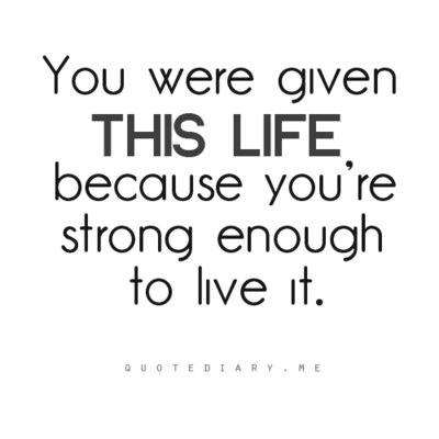 You Were Given This Life because You're strong enough to live it ~ Art Quote