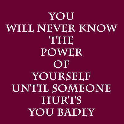 You Will never Know The Power Of Yourself Until Someone Hurts You Badly