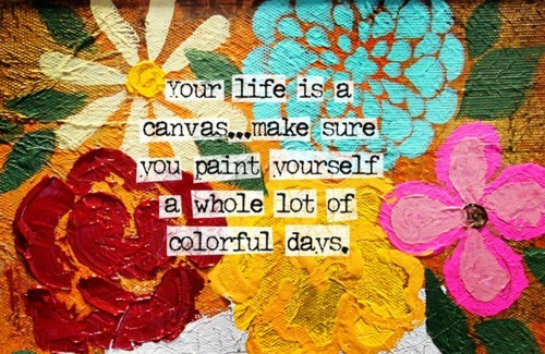 Your Life Is a Canvas,Make Sure You Paint Yourself a Whole lot of Colorful Days ~ Art Quote