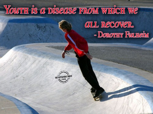 Youth is a disease from which we all recover ~ Birthday Quote